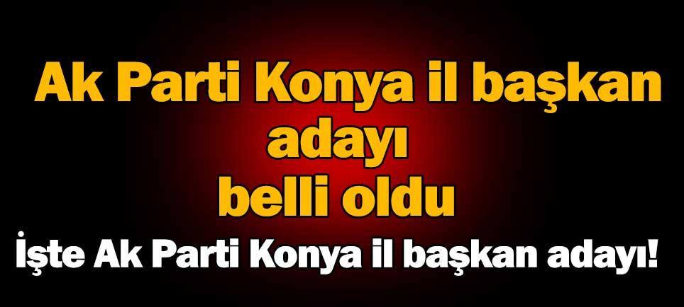 AK Parti Konya İl Başkan adayı belli oldu.