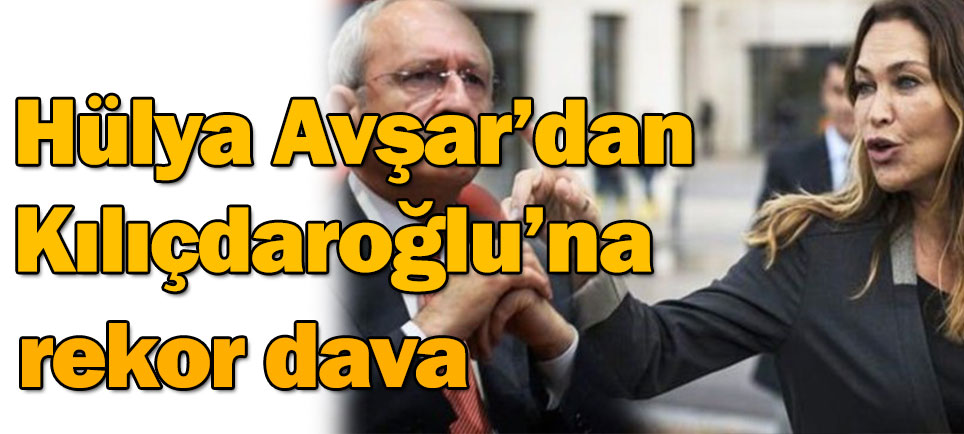Hülya Avşar'dan Kemal Kılıçdaroğlu'na rekor dava