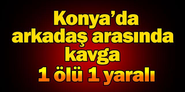 Konya'da, arkadaşlar arasında kavga, 1 ölü 1 yaralı
