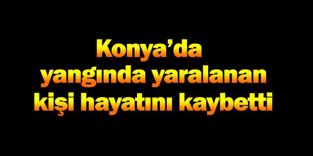 Konya'da yangında yaralanan kişi öldü