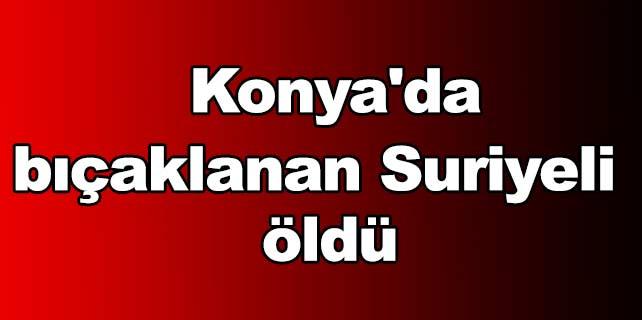 Konya'da bıçaklanan Suriyeli öldü