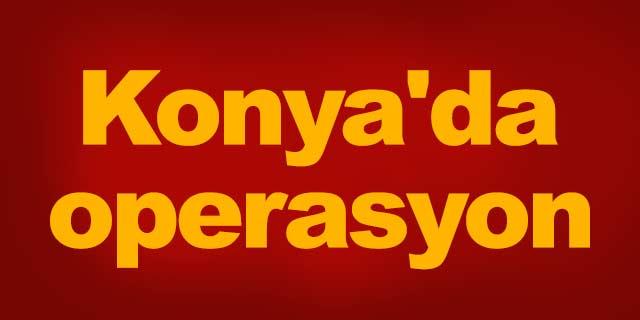 Konya'da operasyon!