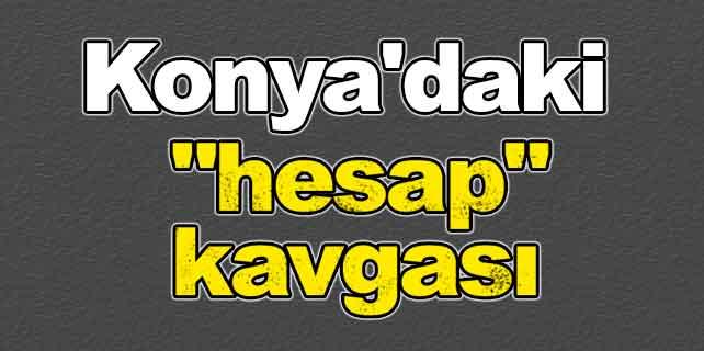 Konya'daki 'hesap' kavgası