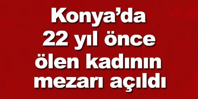 Konya'da 22 yıl önce ölen kadının mezarı açıldı