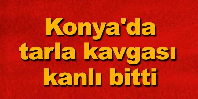 Konya'da tarla kavgası kanlı bitti: 1 ölü
