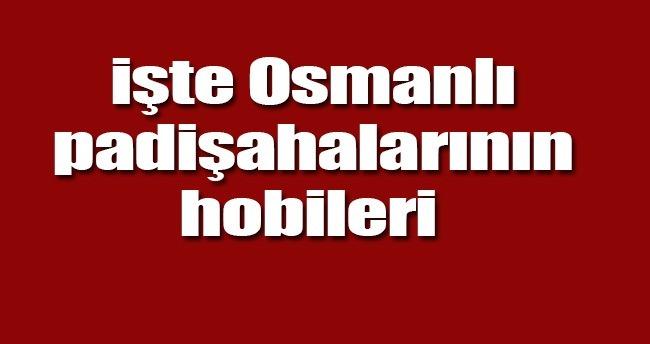 İşte Osmanlı padişahlarının hobileri