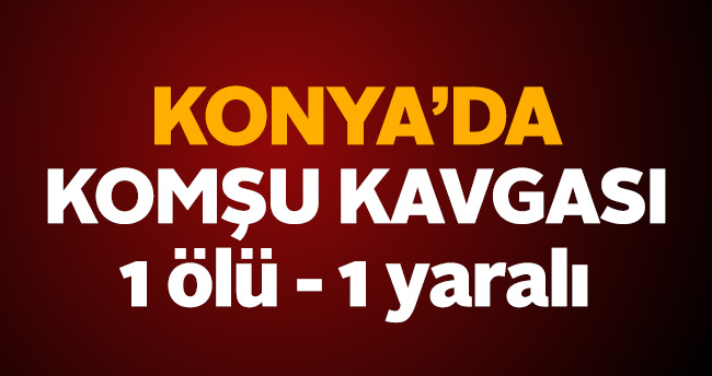 Konya'da komşu kavgası: 1 ölü, 1 yaralı