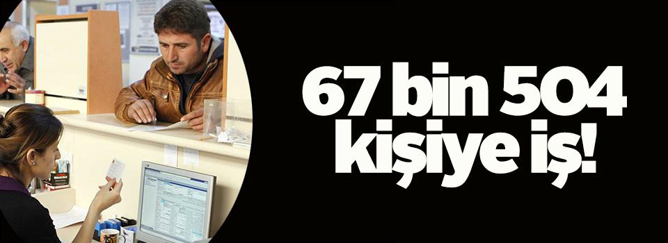 67 bin 504 kişiye iş..