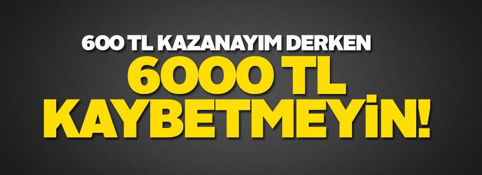 600 lira kazanayım derken, 6 bin lira kaybetmeyin!