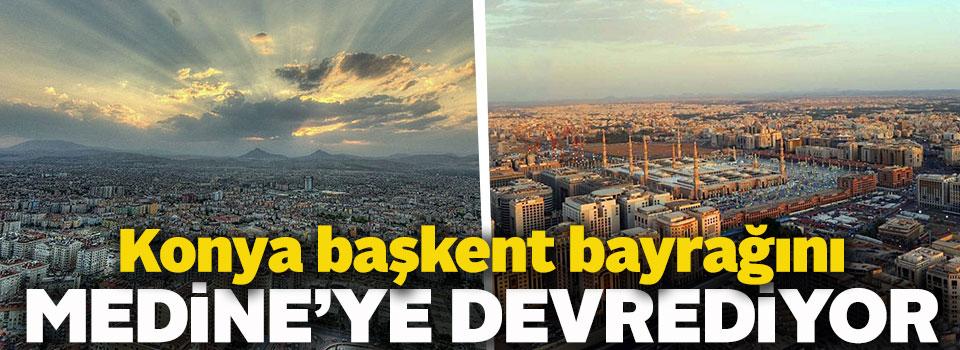 Konya, Başkent Bayrağını Medine'ye Devrediyor