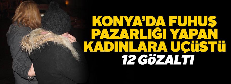 Konya'da fuhuş pazarlığı yapan hayat kadınlarına suçüstü: 12 gözaltı