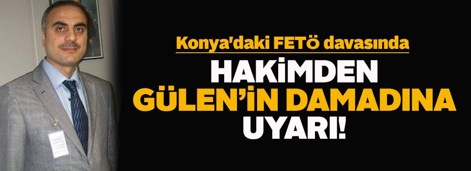 Konya'daki FETÖ davasında hakimden Gülen'in damadına uyarı