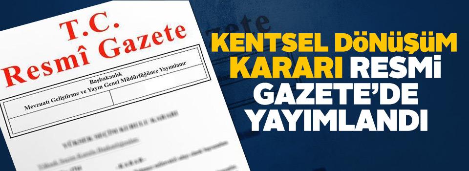 Kentsel Dönüşüm Kararı Resmi Gazete'de Yayımlandı