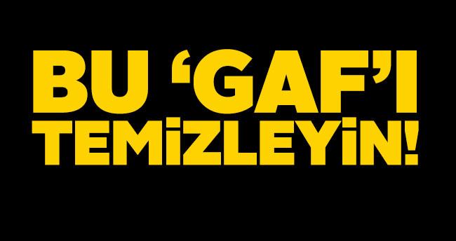 BU 'GAF'I TEMİZLEYİN!