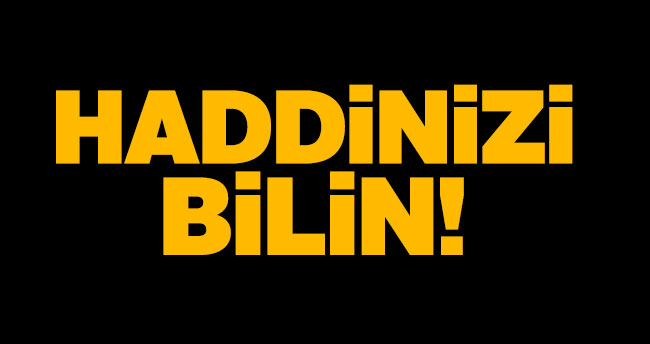 Haddinizi bilin!